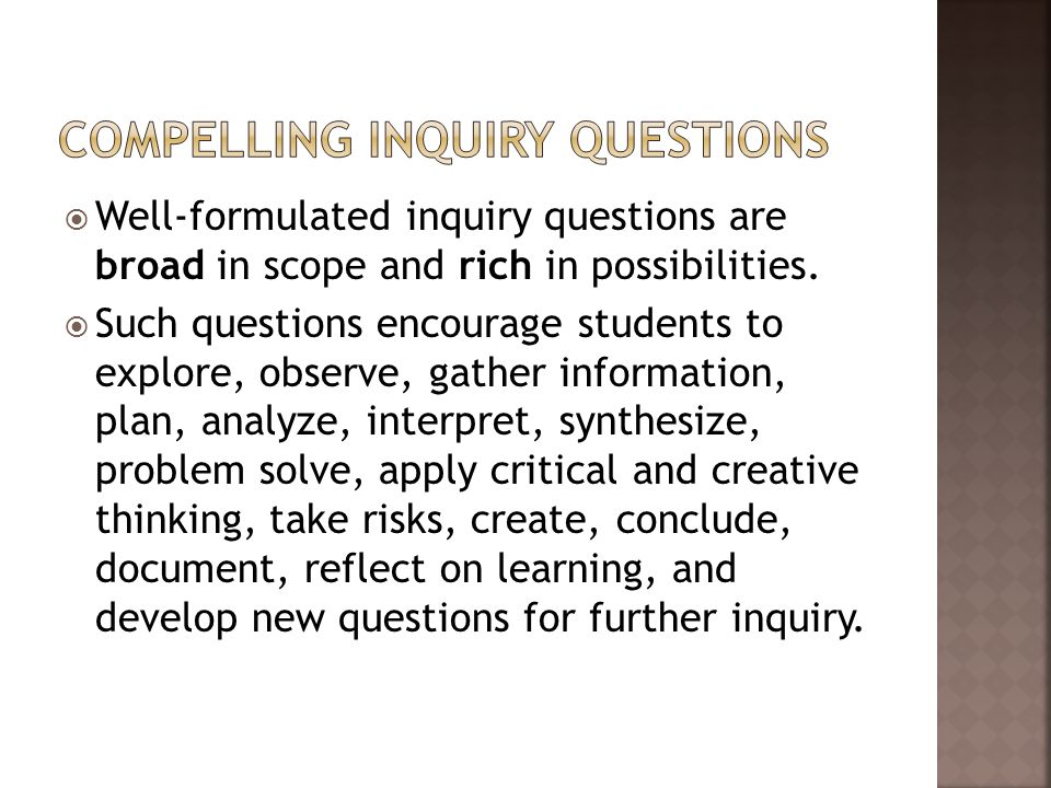  Well-formulated inquiry questions are broad in scope and rich in possibilities.