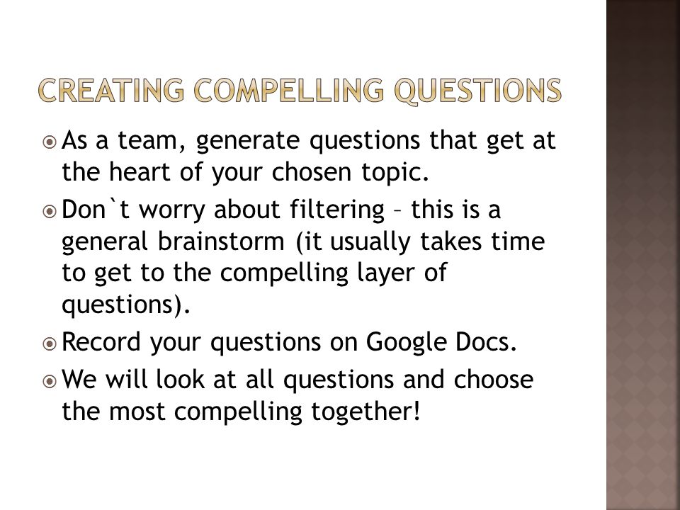  As a team, generate questions that get at the heart of your chosen topic.