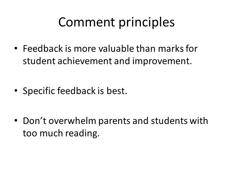 Comment principles Feedback is more valuable than marks for student achievement and improvement.