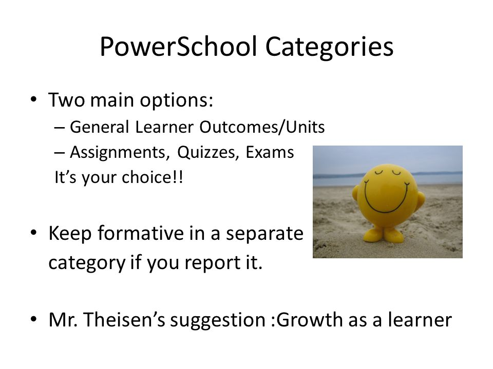 PowerSchool Categories Two main options: – General Learner Outcomes/Units – Assignments, Quizzes, Exams It's your choice!.