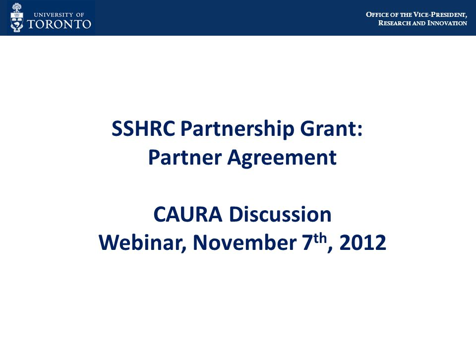 O FFICE OF THE V ICE -P RESIDENT, R ESEARCH AND I NNOVATION SSHRC Partnership Grant: Partner Agreement CAURA Discussion Webinar, November 7 th, 2012