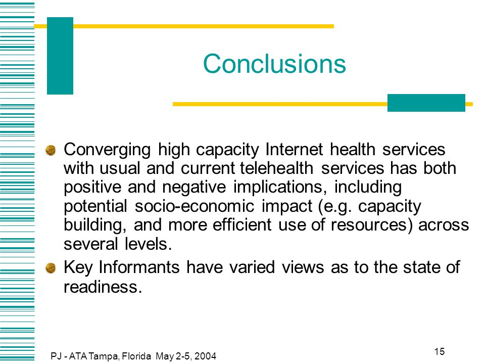 PJ - ATA Tampa, Florida May 2-5, 2004 15 Conclusions Converging high capacity Internet health services with usual and current telehealth services has both positive and negative implications, including potential socio-economic impact (e.g.