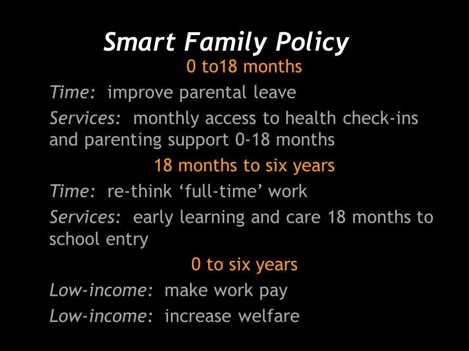 Smart Family Policy 0 to18 months Time: improve parental leave Services: monthly access to health check-ins and parenting support 0-18 months 18 months to six years Time: re-think 'full-time' work Services: early learning and care 18 months to school entry 0 to six years Low-income: make work pay Low-income: increase welfare