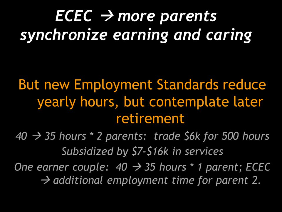 ECEC  more parents synchronize earning and caring But new Employment Standards reduce yearly hours, but contemplate later retirement 40  35 hours * 2 parents: trade $6k for 500 hours Subsidized by $7-$16k in services One earner couple: 40  35 hours * 1 parent; ECEC  additional employment time for parent 2.