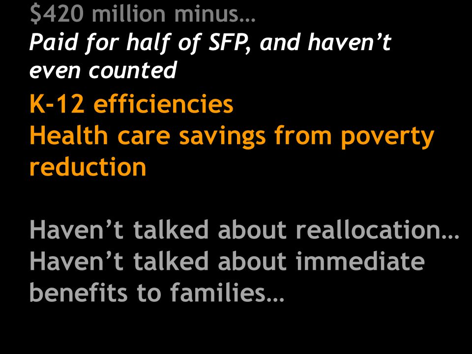 $420 million minus… Paid for half of SFP, and haven't even counted K-12 efficiencies Health care savings from poverty reduction Haven't talked about reallocation… Haven't talked about immediate benefits to families…