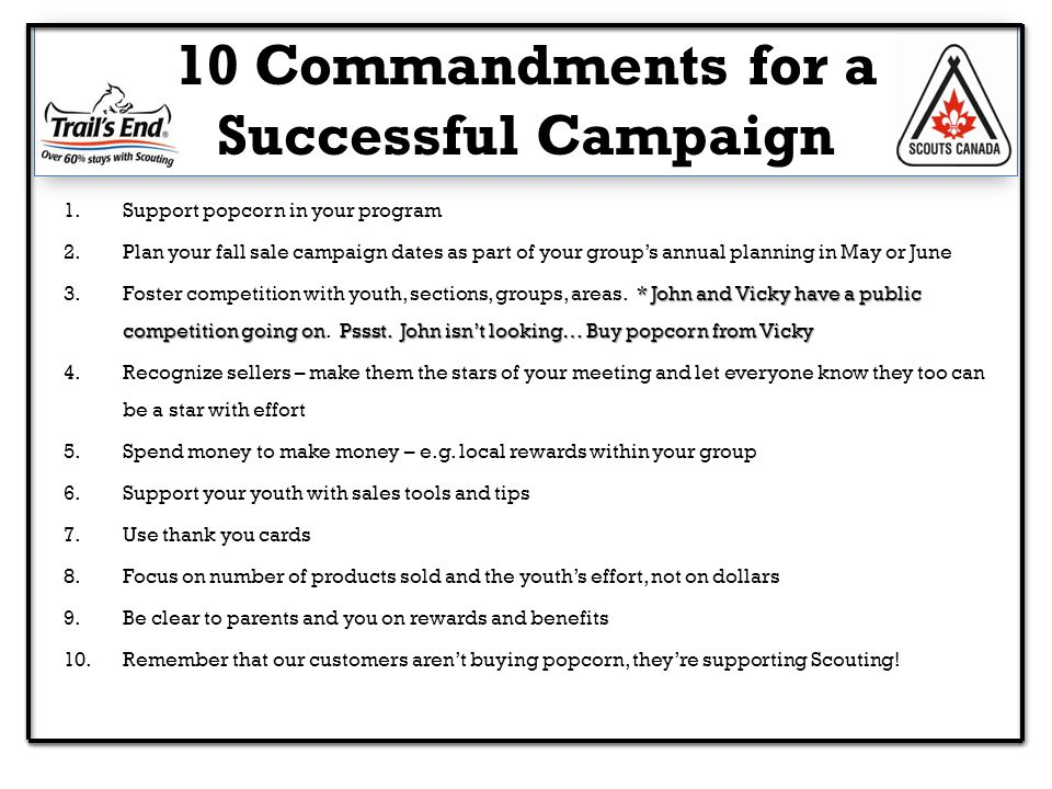 10 Commandments for a Successful Campaign 1.Support popcorn in your program 2.Plan your fall sale campaign dates as part of your group's annual planning in May or June * John and Vicky have a public competition going onPssst.