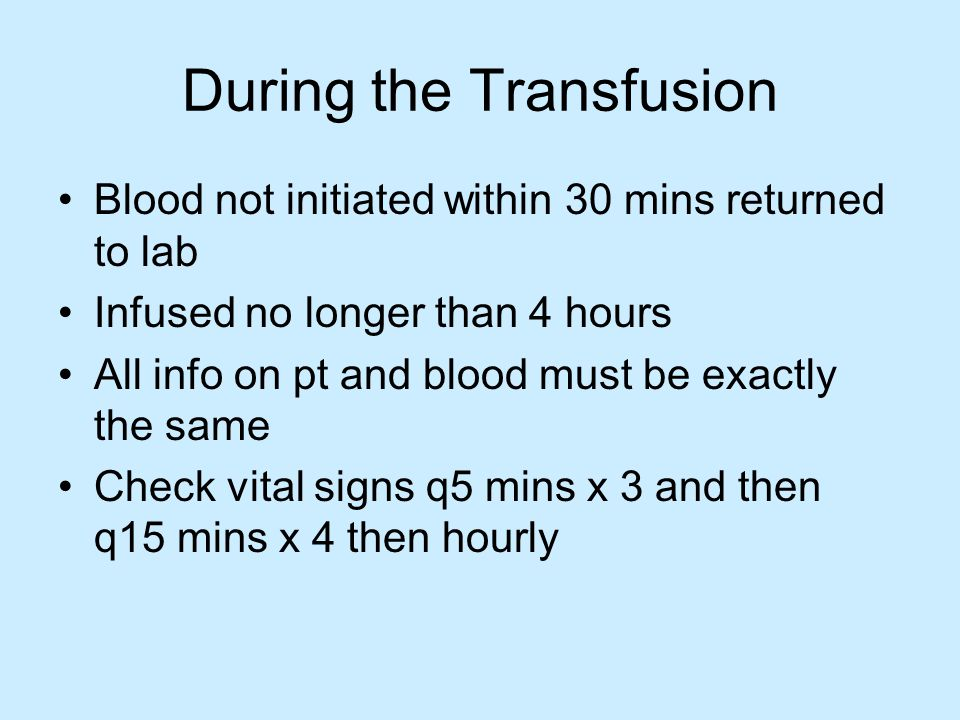 During the Transfusion Blood not initiated within 30 mins returned to lab Infused no longer than 4 hours All info on pt and blood must be exactly the same Check vital signs q5 mins x 3 and then q15 mins x 4 then hourly