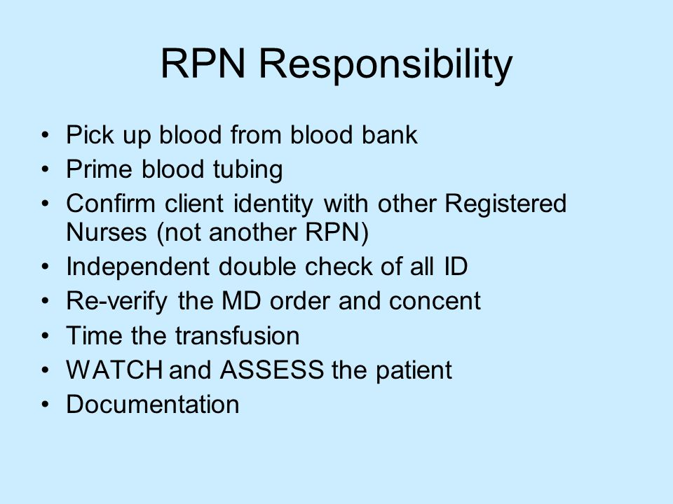 RPN Responsibility Pick up blood from blood bank Prime blood tubing Confirm client identity with other Registered Nurses (not another RPN) Independent double check of all ID Re-verify the MD order and concent Time the transfusion WATCH and ASSESS the patient Documentation
