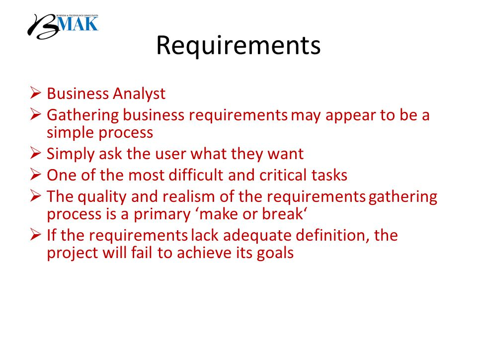 Requirements  Business Analyst  Gathering business requirements may appear to be a simple process  Simply ask the user what they want  One of the most difficult and critical tasks  The quality and realism of the requirements gathering process is a primary 'make or break'  If the requirements lack adequate definition, the project will fail to achieve its goals