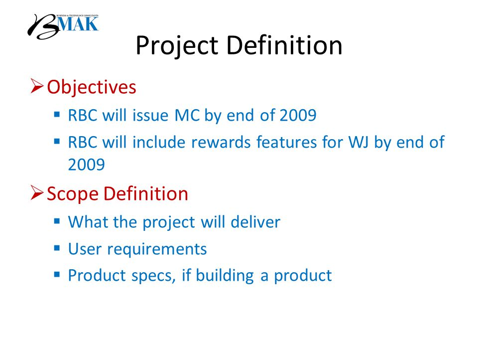 Project Definition  Objectives  RBC will issue MC by end of 2009  RBC will include rewards features for WJ by end of 2009  Scope Definition  What the project will deliver  User requirements  Product specs, if building a product