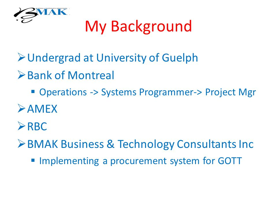 My Background  Undergrad at University of Guelph  Bank of Montreal  Operations -> Systems Programmer-> Project Mgr  AMEX  RBC  BMAK Business & Technology Consultants Inc  Implementing a procurement system for GOTT