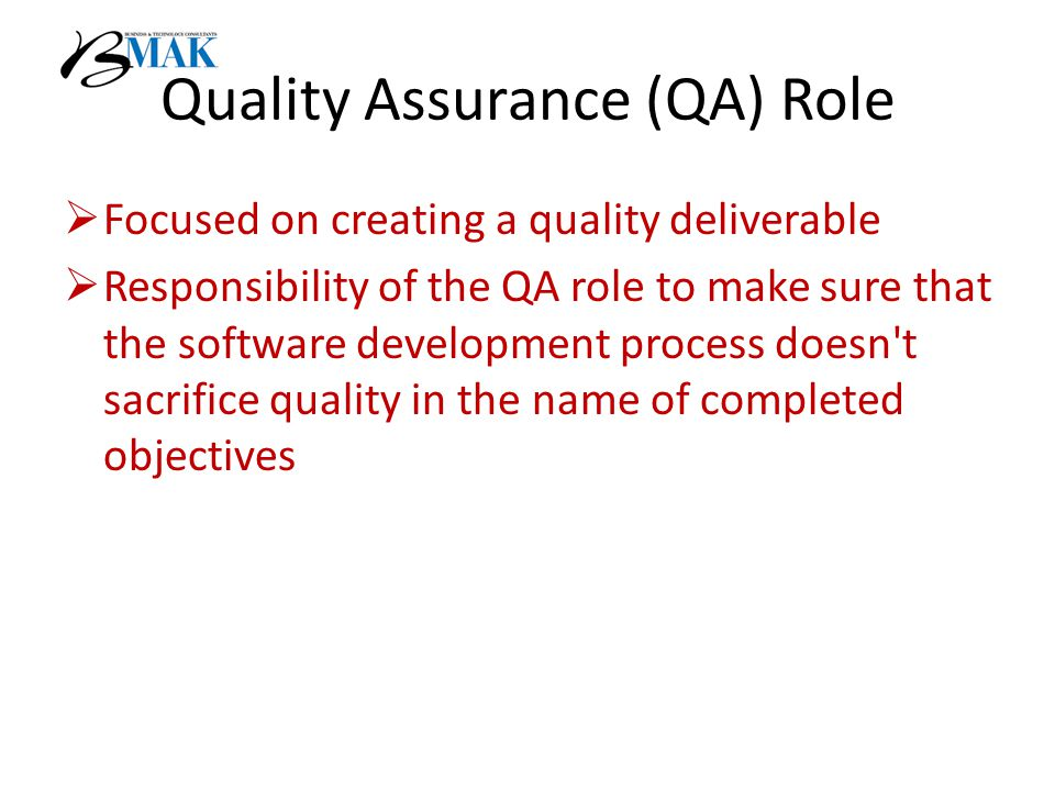 Quality Assurance (QA) Role  Focused on creating a quality deliverable  Responsibility of the QA role to make sure that the software development process doesn t sacrifice quality in the name of completed objectives