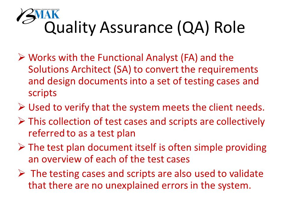 Quality Assurance (QA) Role  Works with the Functional Analyst (FA) and the Solutions Architect (SA) to convert the requirements and design documents into a set of testing cases and scripts  Used to verify that the system meets the client needs.