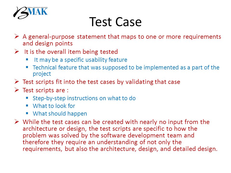 Test Case  A general-purpose statement that maps to one or more requirements and design points  It is the overall item being tested  It may be a specific usability feature  Technical feature that was supposed to be implemented as a part of the project  Test scripts fit into the test cases by validating that case  Test scripts are :  Step-by-step instructions on what to do  What to look for  What should happen  While the test cases can be created with nearly no input from the architecture or design, the test scripts are specific to how the problem was solved by the software development team and therefore they require an understanding of not only the requirements, but also the architecture, design, and detailed design.