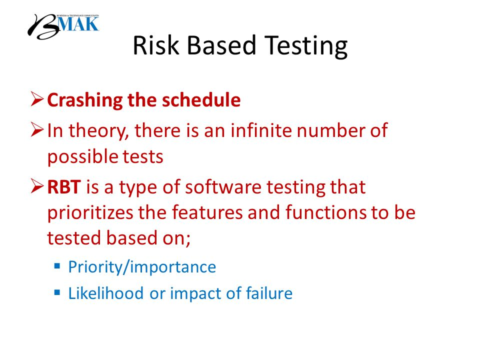 Risk Based Testing  Crashing the schedule  In theory, there is an infinite number of possible tests  RBT is a type of software testing that prioritizes the features and functions to be tested based on;  Priority/importance  Likelihood or impact of failure