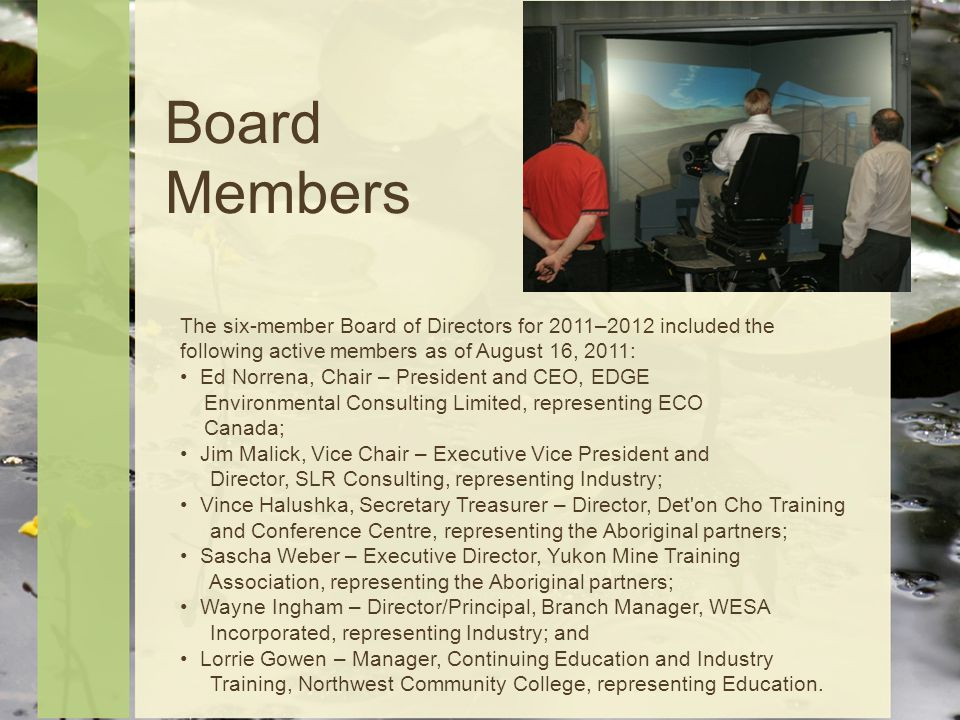 Board Members The six-member Board of Directors for 2011–2012 included the following active members as of August 16, 2011: Ed Norrena, Chair – President and CEO, EDGE Environmental Consulting Limited, representing ECO Canada; Jim Malick, Vice Chair – Executive Vice President and Director, SLR Consulting, representing Industry; Vince Halushka, Secretary Treasurer – Director, Det on Cho Training and Conference Centre, representing the Aboriginal partners; Sascha Weber – Executive Director, Yukon Mine Training Association, representing the Aboriginal partners; Wayne Ingham – Director/Principal, Branch Manager, WESA Incorporated, representing Industry; and Lorrie Gowen – Manager, Continuing Education and Industry Training, Northwest Community College, representing Education.