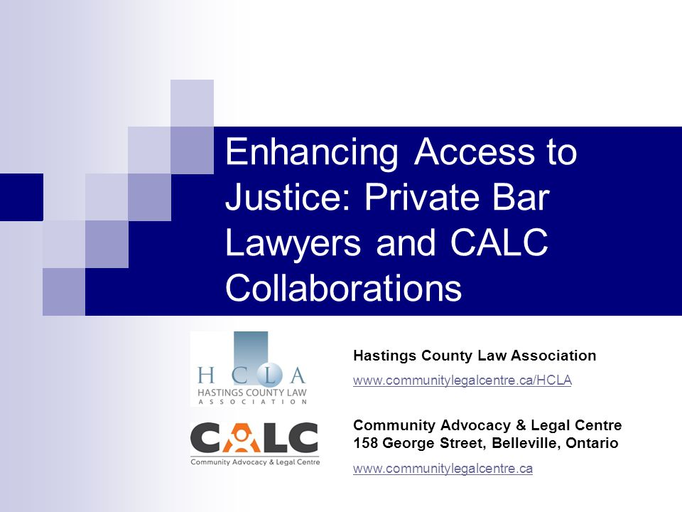 Enhancing Access to Justice: Private Bar Lawyers and CALC Collaborations Community Advocacy & Legal Centre 158 George Street, Belleville, Ontario www.communitylegalcentre.ca Hastings County Law Association www.communitylegalcentre.ca/HCLA