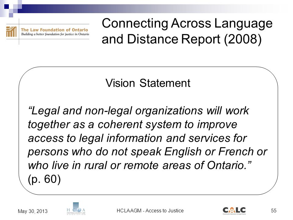 HCLA AGM - Access to Justice55 May 30, 2013 Vision Statement Legal and non-legal organizations will work together as a coherent system to improve access to legal information and services for persons who do not speak English or French or who live in rural or remote areas of Ontario. (p.
