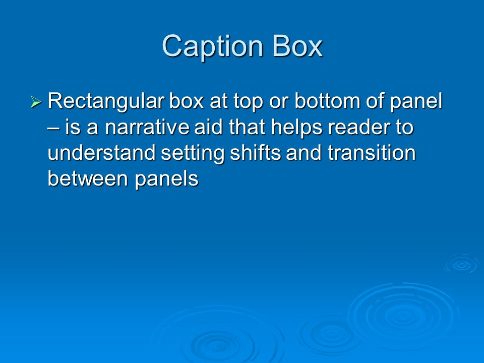 Caption Box  Rectangular box at top or bottom of panel – is a narrative aid that helps reader to understand setting shifts and transition between panels