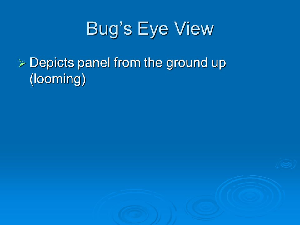 Bug's Eye View  Depicts panel from the ground up (looming)