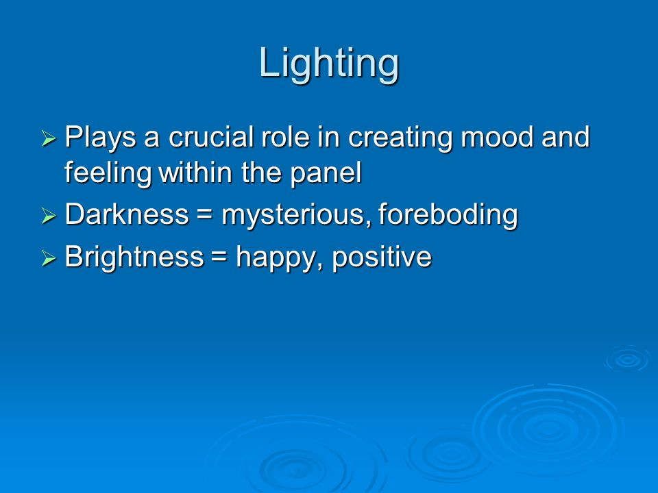 Lighting  Plays a crucial role in creating mood and feeling within the panel  Darkness = mysterious, foreboding  Brightness = happy, positive