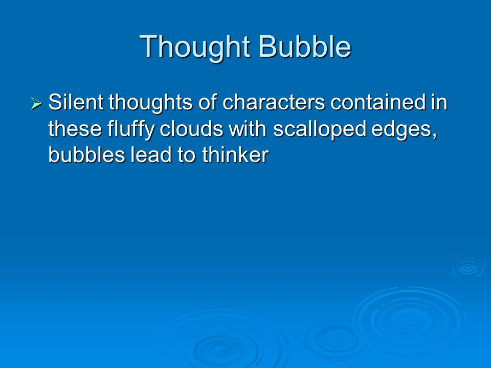 Thought Bubble  Silent thoughts of characters contained in these fluffy clouds with scalloped edges, bubbles lead to thinker