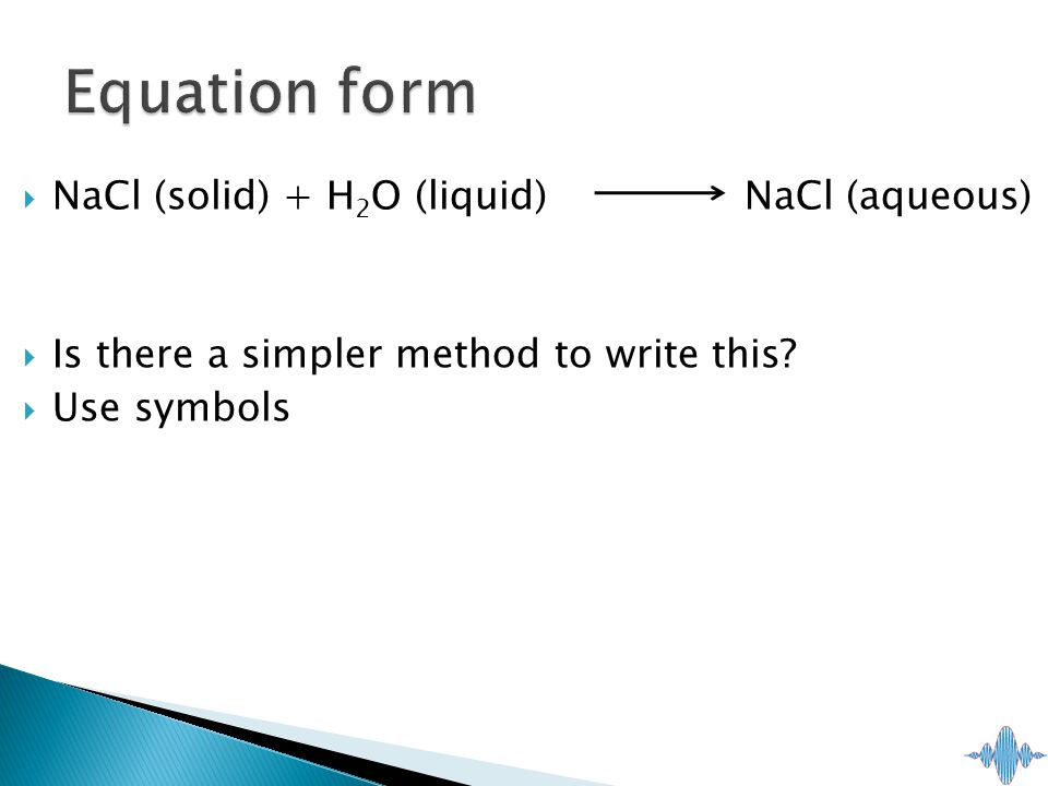  NaCl (solid) + H 2 O (liquid) NaCl (aqueous)  Is there a simpler method to write this.