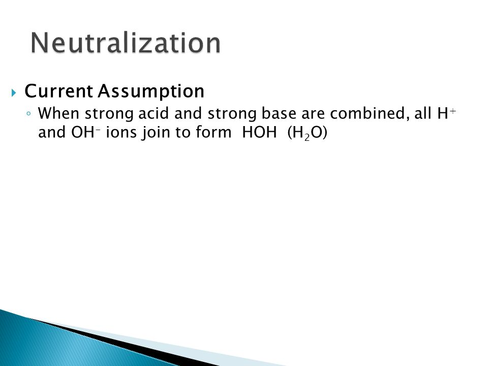  Current Assumption ◦ When strong acid and strong base are combined, all H + and OH - ions join to form HOH (H 2 O)