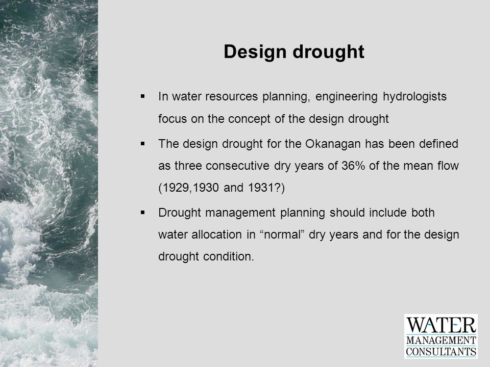 Design drought  In water resources planning, engineering hydrologists focus on the concept of the design drought  The design drought for the Okanagan has been defined as three consecutive dry years of 36% of the mean flow (1929,1930 and 1931 )  Drought management planning should include both water allocation in normal dry years and for the design drought condition.