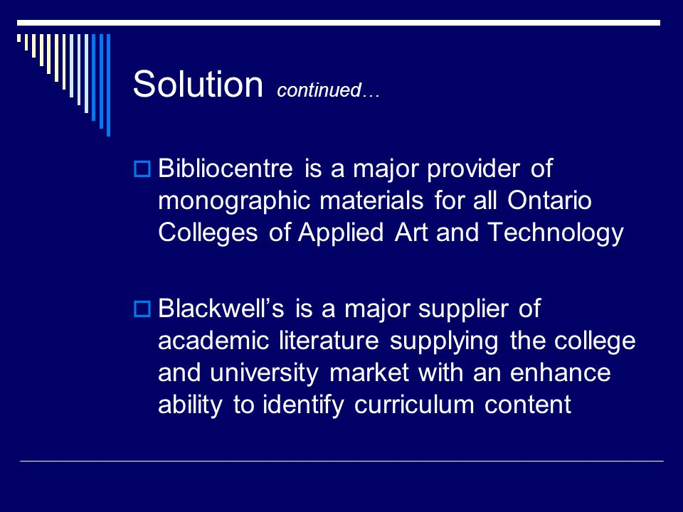 Solution continued…  Bibliocentre is a major provider of monographic materials for all Ontario Colleges of Applied Art and Technology  Blackwell's is a major supplier of academic literature supplying the college and university market with an enhance ability to identify curriculum content