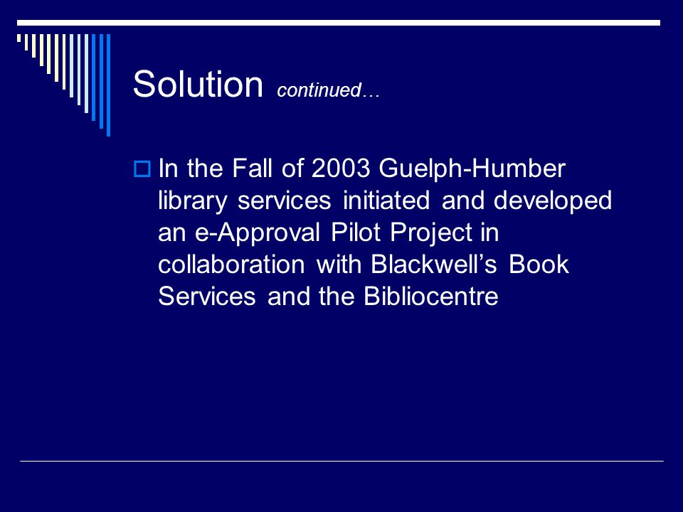 Solution continued…  In the Fall of 2003 Guelph-Humber library services initiated and developed an e-Approval Pilot Project in collaboration with Blackwell's Book Services and the Bibliocentre