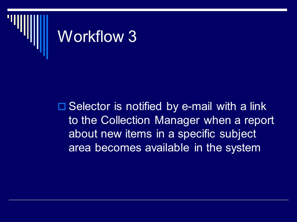 Workflow 3  Selector is notified by e-mail with a link to the Collection Manager when a report about new items in a specific subject area becomes available in the system