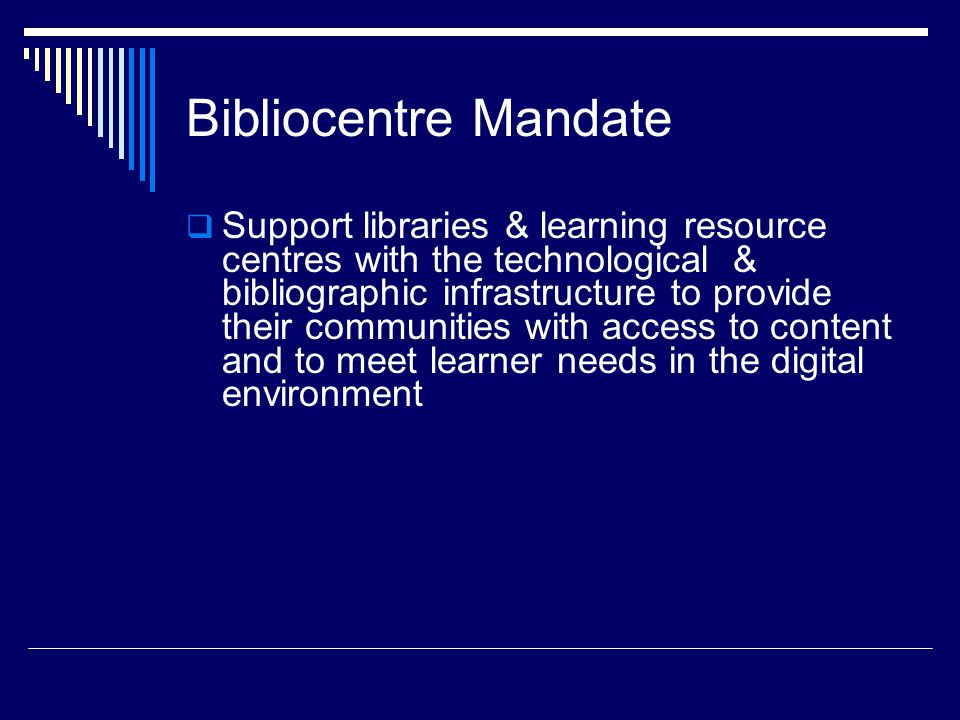 Bibliocentre Mandate  Support libraries & learning resource centres with the technological & bibliographic infrastructure to provide their communities with access to content and to meet learner needs in the digital environment