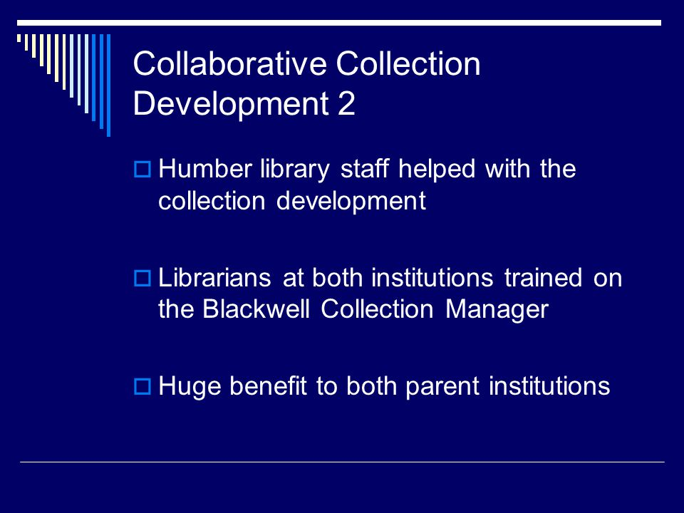 Collaborative Collection Development 2  Humber library staff helped with the collection development  Librarians at both institutions trained on the Blackwell Collection Manager  Huge benefit to both parent institutions