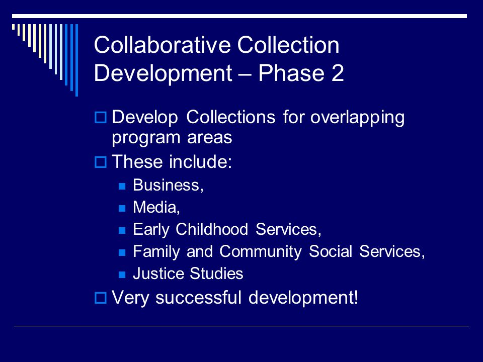 Collaborative Collection Development – Phase 2  Develop Collections for overlapping program areas  These include: Business, Media, Early Childhood Services, Family and Community Social Services, Justice Studies  Very successful development!