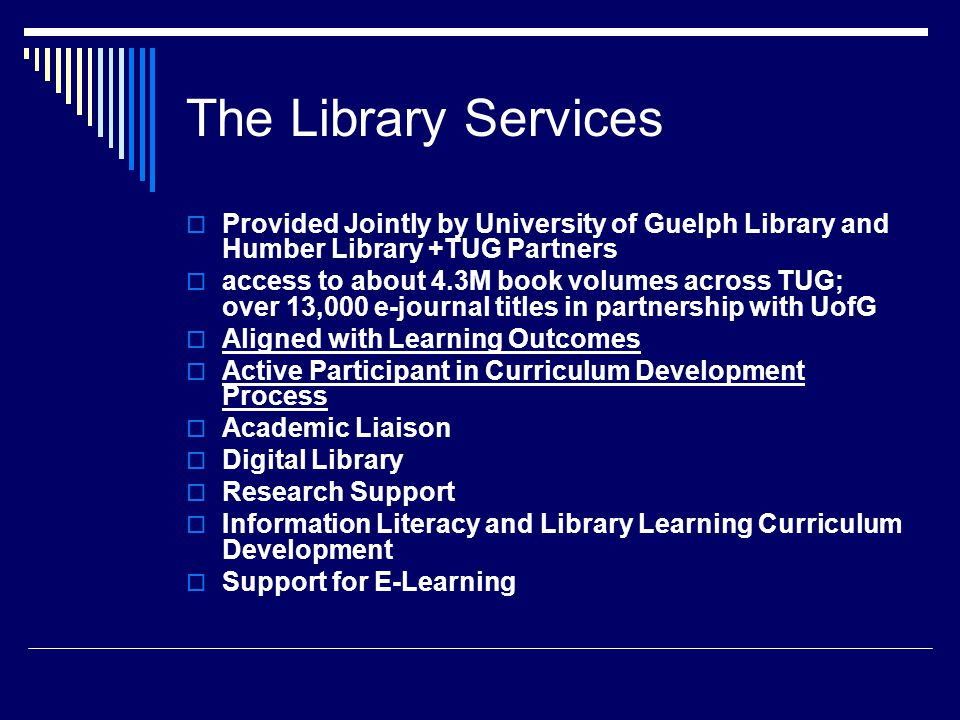 The Library Services  Provided Jointly by University of Guelph Library and Humber Library +TUG Partners  access to about 4.3M book volumes across TUG; over 13,000 e-journal titles in partnership with UofG  Aligned with Learning Outcomes  Active Participant in Curriculum Development Process  Academic Liaison  Digital Library  Research Support  Information Literacy and Library Learning Curriculum Development  Support for E-Learning