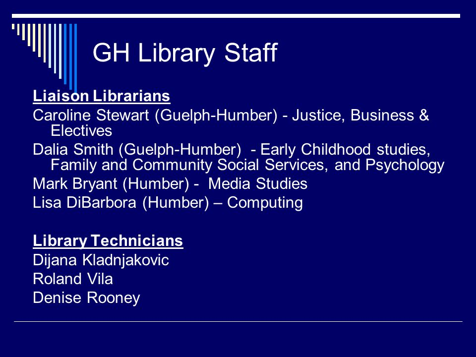 GH Library Staff Liaison Librarians Caroline Stewart (Guelph-Humber) - Justice, Business & Electives Dalia Smith (Guelph-Humber) - Early Childhood studies, Family and Community Social Services, and Psychology Mark Bryant (Humber) - Media Studies Lisa DiBarbora (Humber) – Computing Library Technicians Dijana Kladnjakovic Roland Vila Denise Rooney