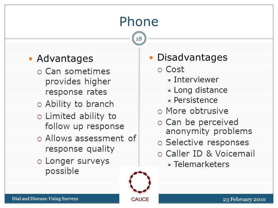 23 February 2010 Dial and Discuss: Using Surveys 18 Phone Advantages  Can sometimes provides higher response rates  Ability to branch  Limited ability to follow up response  Allows assessment of response quality  Longer surveys possible Disadvantages  Cost  Interviewer  Long distance  Persistence  More obtrusive  Can be perceived anonymity problems  Selective responses  Caller ID & Voicemail  Telemarketers