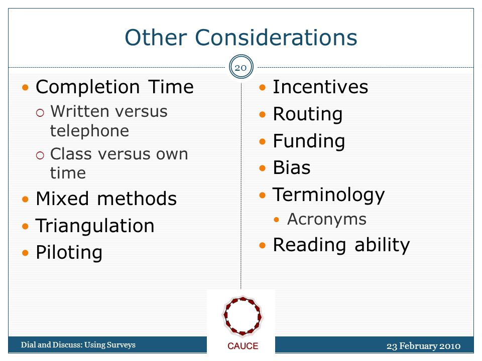 Other Considerations 23 February 2010 Dial and Discuss: Using Surveys 20 Completion Time  Written versus telephone  Class versus own time Mixed methods Triangulation Piloting Incentives Routing Funding Bias Terminology Acronyms Reading ability