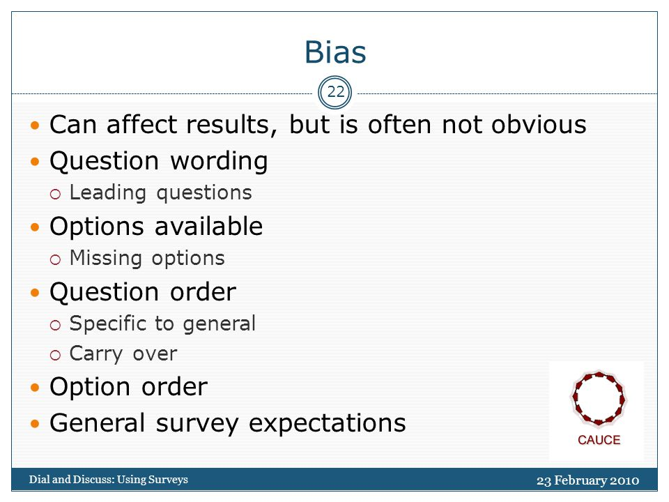 Bias 23 February 2010 Dial and Discuss: Using Surveys 22 Can affect results, but is often not obvious Question wording  Leading questions Options available  Missing options Question order  Specific to general  Carry over Option order General survey expectations