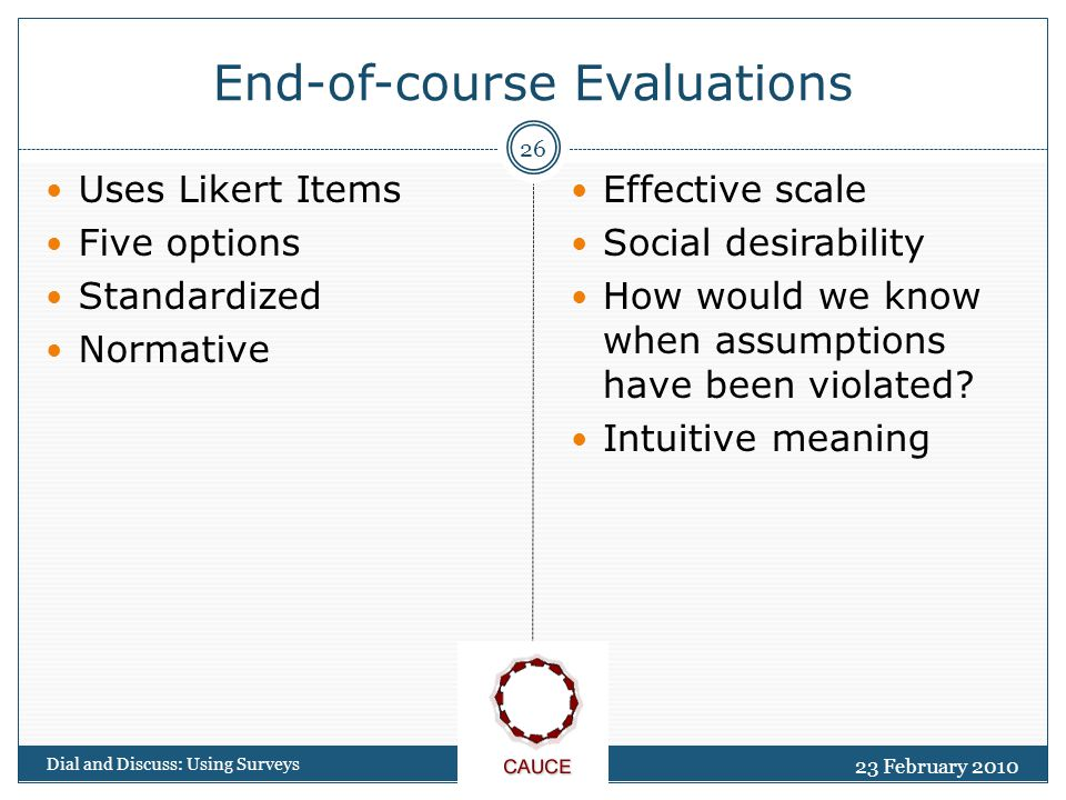 23 February 2010 Dial and Discuss: Using Surveys 26 End-of-course Evaluations Uses Likert Items Five options Standardized Normative Effective scale Social desirability How would we know when assumptions have been violated.