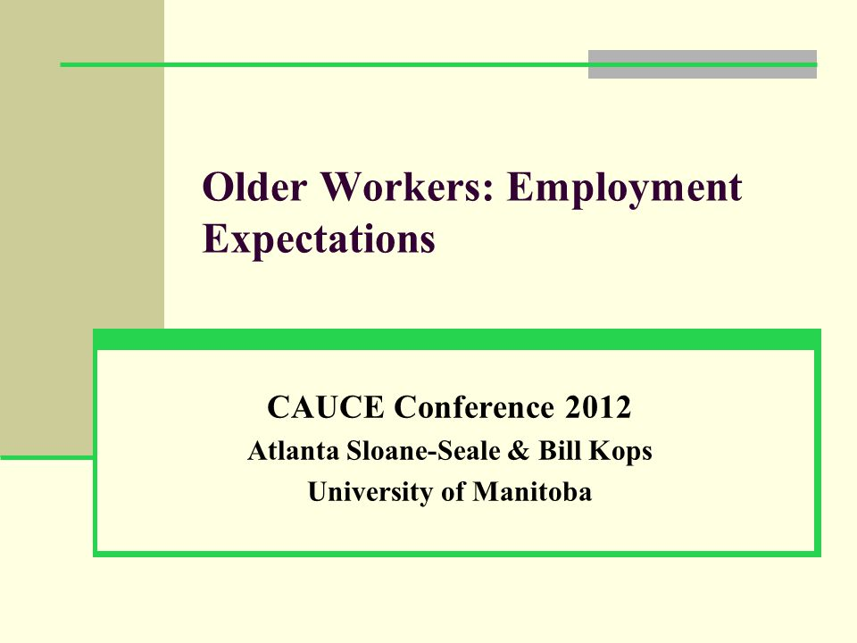 Older Workers: Employment Expectations CAUCE Conference 2012 Atlanta Sloane-Seale & Bill Kops University of Manitoba