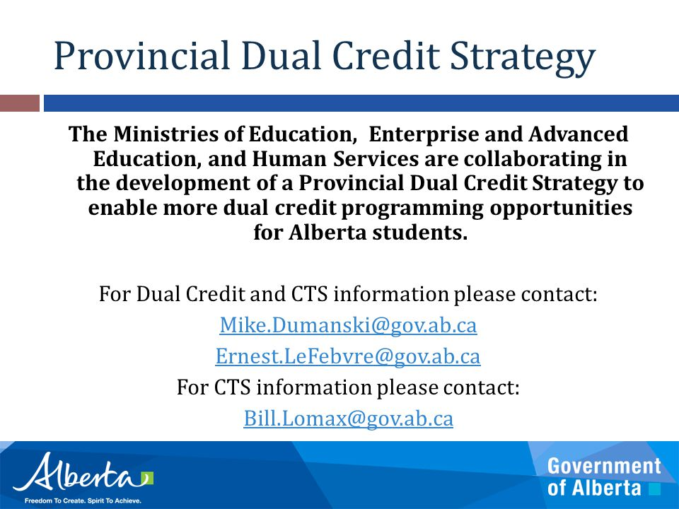 Provincial Dual Credit Strategy The Ministries of Education, Enterprise and Advanced Education, and Human Services are collaborating in the development of a Provincial Dual Credit Strategy to enable more dual credit programming opportunities for Alberta students.