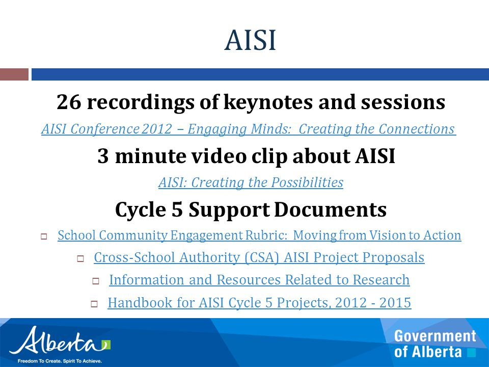 AISI 26 recordings of keynotes and sessions AISI Conference 2012 – Engaging Minds: Creating the Connections 3 minute video clip about AISI AISI: Creating the Possibilities Cycle 5 Support Documents  School Community Engagement Rubric: Moving from Vision to Action School Community Engagement Rubric: Moving from Vision to Action  Cross-School Authority (CSA) AISI Project Proposals Cross-School Authority (CSA) AISI Project Proposals  Information and Resources Related to Research Information and Resources Related to Research  Handbook for AISI Cycle 5 Projects, 2012 - 2015 Handbook for AISI Cycle 5 Projects, 2012 - 2015