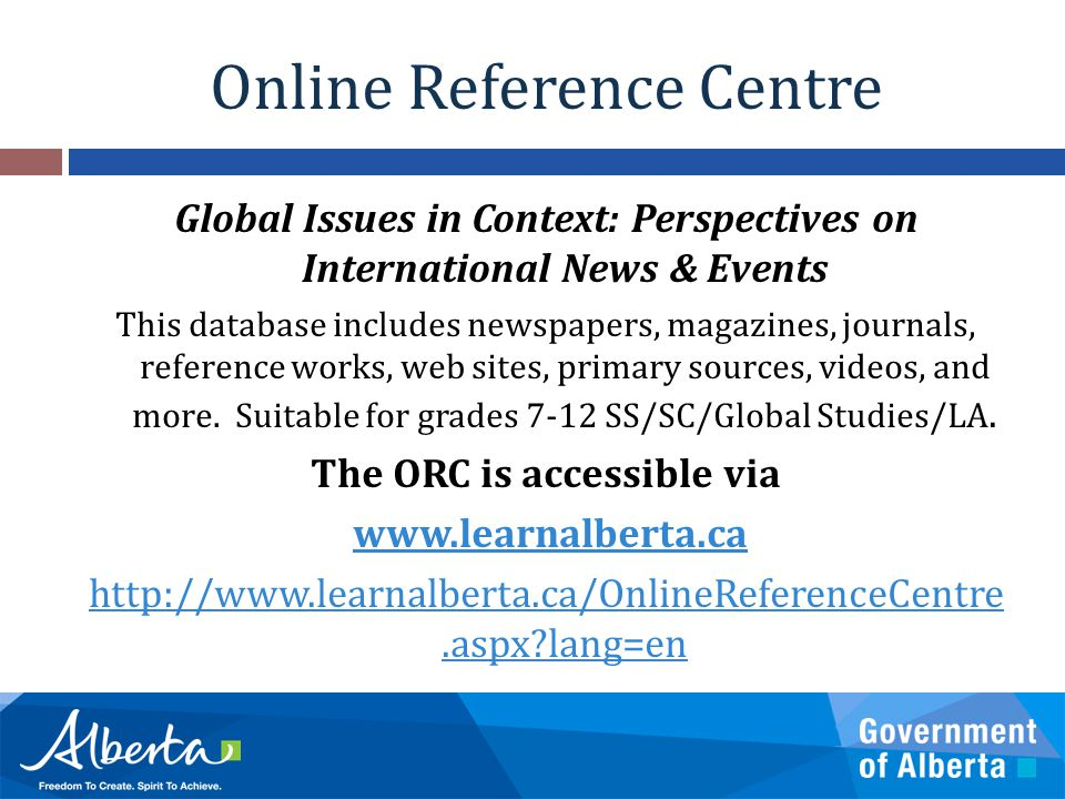 Online Reference Centre Global Issues in Context: Perspectives on International News & Events This database includes newspapers, magazines, journals, reference works, web sites, primary sources, videos, and more.
