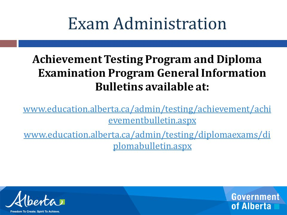 Exam Administration Achievement Testing Program and Diploma Examination Program General Information Bulletins available at: www.education.alberta.ca/admin/testing/achievement/achi evementbulletin.aspx www.education.alberta.ca/admin/testing/diplomaexams/di plomabulletin.aspx