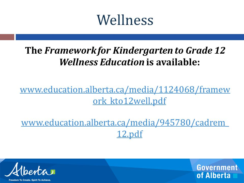 Wellness The Framework for Kindergarten to Grade 12 Wellness Education is available: www.education.alberta.ca/media/1124068/framew ork_kto12well.pdf www.education.alberta.ca/media/945780/cadrem_ 12.pdf
