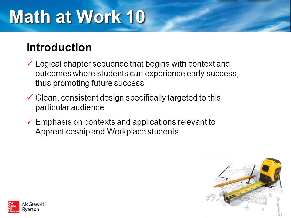 Introduction Logical chapter sequence that begins with context and outcomes where students can experience early success, thus promoting future success Clean, consistent design specifically targeted to this particular audience Emphasis on contexts and applications relevant to Apprenticeship and Workplace students Math at Work 10 Math at Work 10
