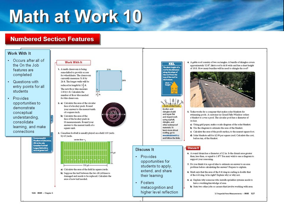 Math at Work 10 Math at Work 10 Numbered Section Features Work With It Occurs after all of the On the Job features are completed Questions with entry points for all students Provides opportunities to demonstrate conceptual understanding, consolidate learning, and make connections Work With It Occurs after all of the On the Job features are completed Questions with entry points for all students Provides opportunities to demonstrate conceptual understanding, consolidate learning, and make connections Discuss It Provides opportunities for students to apply, extend, and share their learning Fosters metacognition and higher level reflection Discuss It Provides opportunities for students to apply, extend, and share their learning Fosters metacognition and higher level reflection