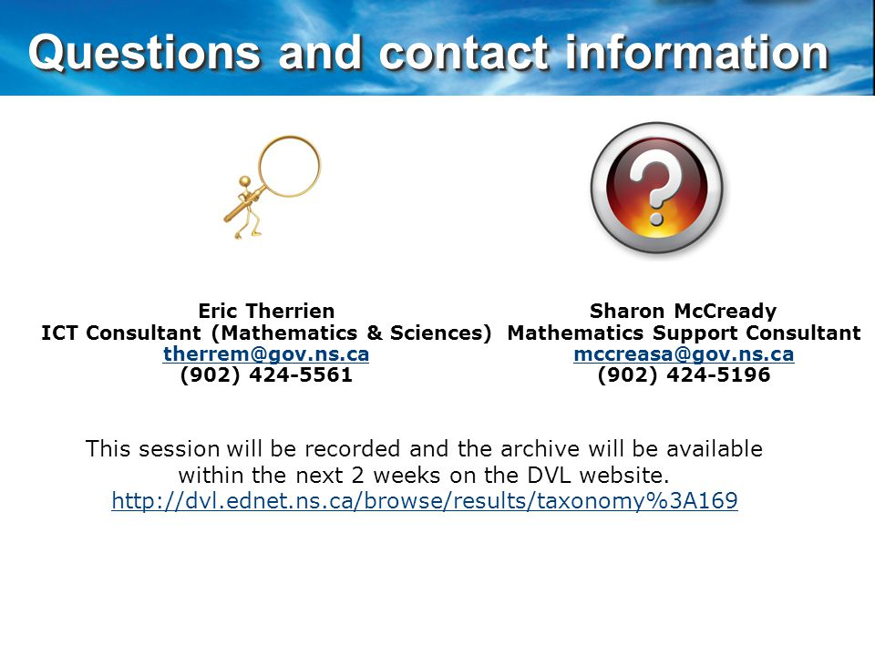Questions and contact information Questions and contact information Eric Therrien ICT Consultant (Mathematics & Sciences) therrem@gov.ns.ca (902) 424-5561 This session will be recorded and the archive will be available within the next 2 weeks on the DVL website.